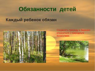 Обязанности детей Каждый ребенок обязан Сохранять природу и бережно относитьс
