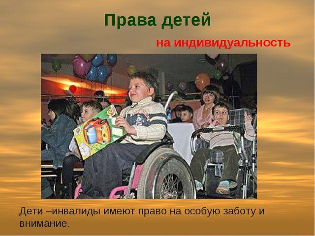 Права детей на индивидуальность Дети –инвалиды имеют право на особую заботу и...