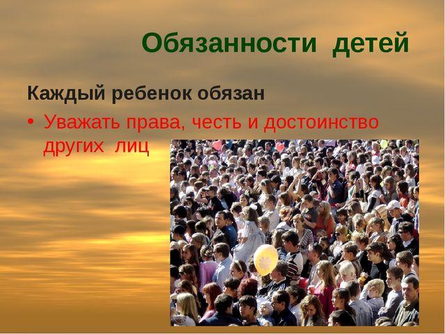 Обязанности детей Каждый ребенок обязан Уважать права, честь и достоинство д...
