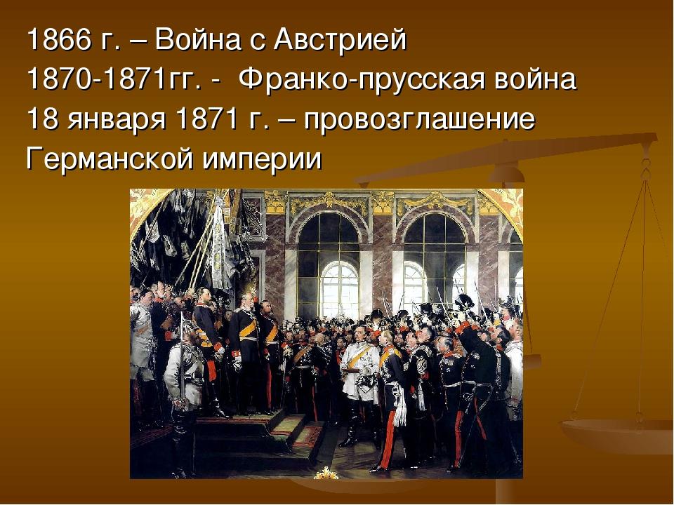 1866 г. – Война с Австрией 1870-1871гг. - Франко-прусская война 18 января 187...