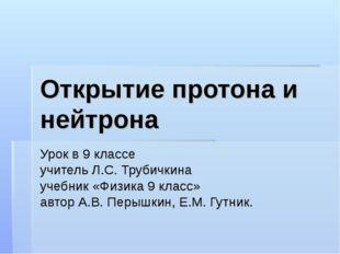 Открытие протона и нейтрона Урок в 9 классе учитель Л.С. Трубичкина учебник «