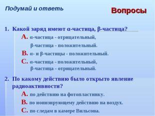 Подумай и ответь Вопросы 1.Какой заряд имеют α-частица, β-частица? A. α-ча