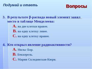 Подумай и ответь Вопросы 3.В результате β-распада новый элемент занял место