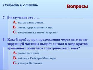 Вопросы Подумай и ответь 7.β-излучение это ….. A. поток электронов. B. пот