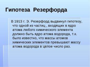 Гипотеза Резерфорда В 1913 г. Э. Резерфорд выдвинул гипотезу, что одной из ча