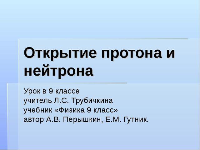 Открытие протона и нейтрона Урок в 9 классе учитель Л.С. Трубичкина учебник «...