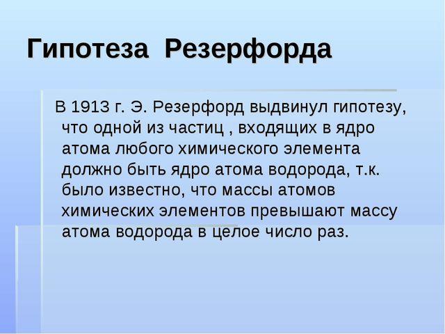 Гипотеза Резерфорда В 1913 г. Э. Резерфорд выдвинул гипотезу, что одной из ча...
