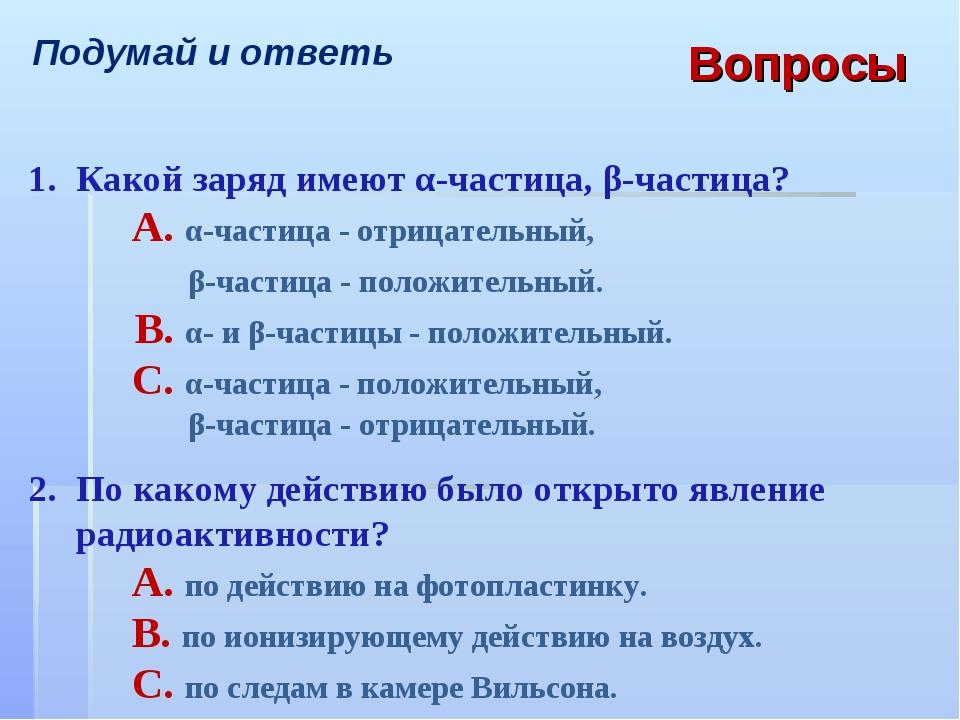 Подумай и ответь Вопросы 1.Какой заряд имеют α-частица, β-частица? A. α-ча...