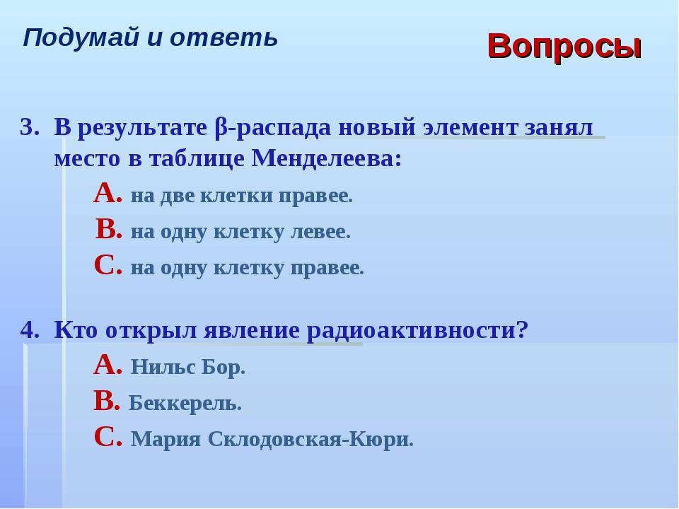 Подумай и ответь Вопросы 3.В результате β-распада новый элемент занял место...