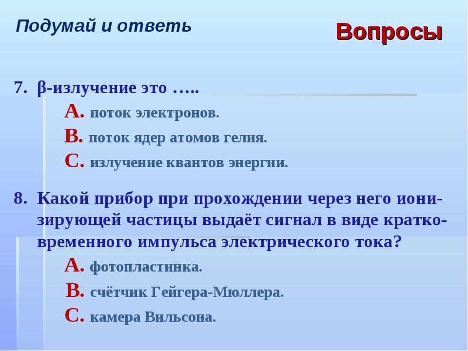 Вопросы Подумай и ответь 7.β-излучение это ….. A. поток электронов. B. пот...