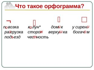 Что такое орфограмма? п. возка к. лун* дом. к у сирен. ра.грузка сторо. верху