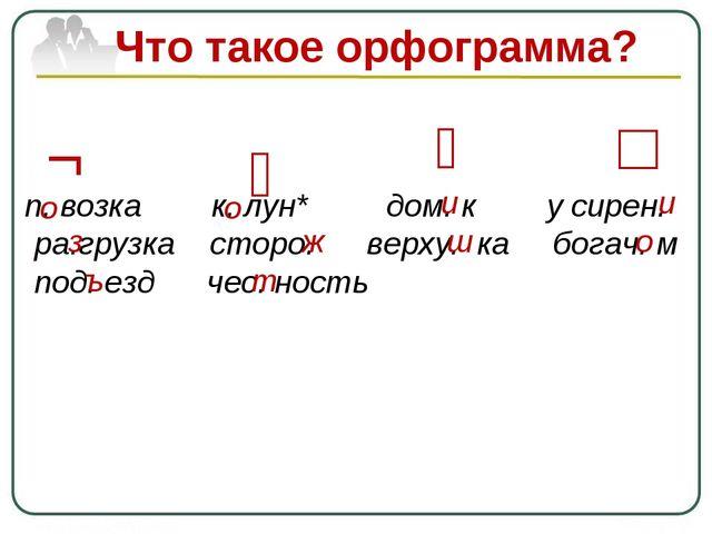 Что такое орфограмма? п. возка к. лун* дом. к у сирен. ра.грузка сторо. верху...