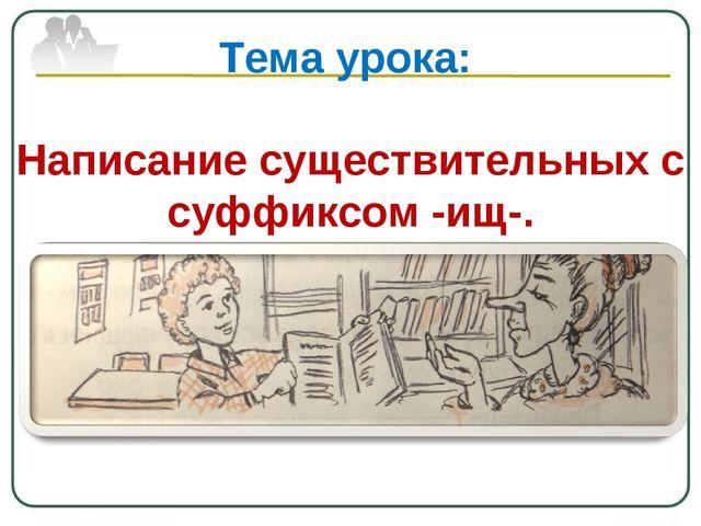 Тема урока: Написание существительных с суффиксом -ищ-.