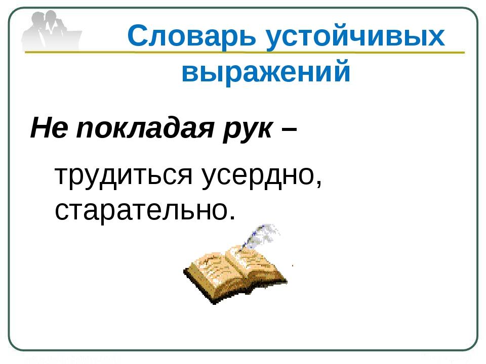 Словарь устойчивых выражений Не покладая рук – трудиться усердно, старательно.