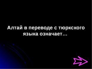 Алтай в переводе с тюркского языка означает…