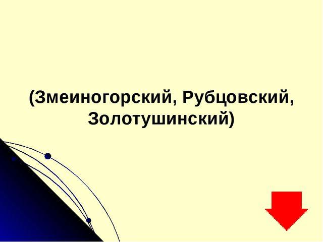 (Змеиногорский, Рубцовский, Золотушинский)