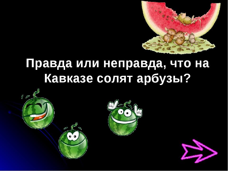 Правда или неправда, что на Кавказе солят арбузы?
