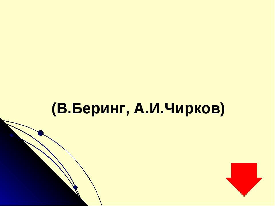 (В.Беринг, А.И.Чирков)