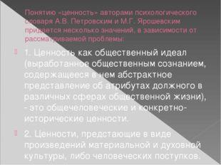 Понятию «ценность» авторами психологического словаря А.В. Петровским и М.Г. Я