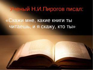 Ученый Н.И.Пирогов писал: «Скажи мне, какие книги ты читаешь, и я скажу, кто
