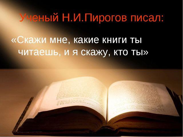 Ученый Н.И.Пирогов писал: «Скажи мне, какие книги ты читаешь, и я скажу, кто...