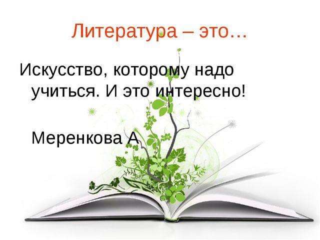 Литература – это… Искусство, которому надо учиться. И это интересно! Меренков...