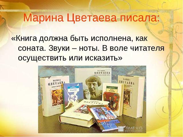 Марина Цветаева писала: «Книга должна быть исполнена, как соната. Звуки – нот...