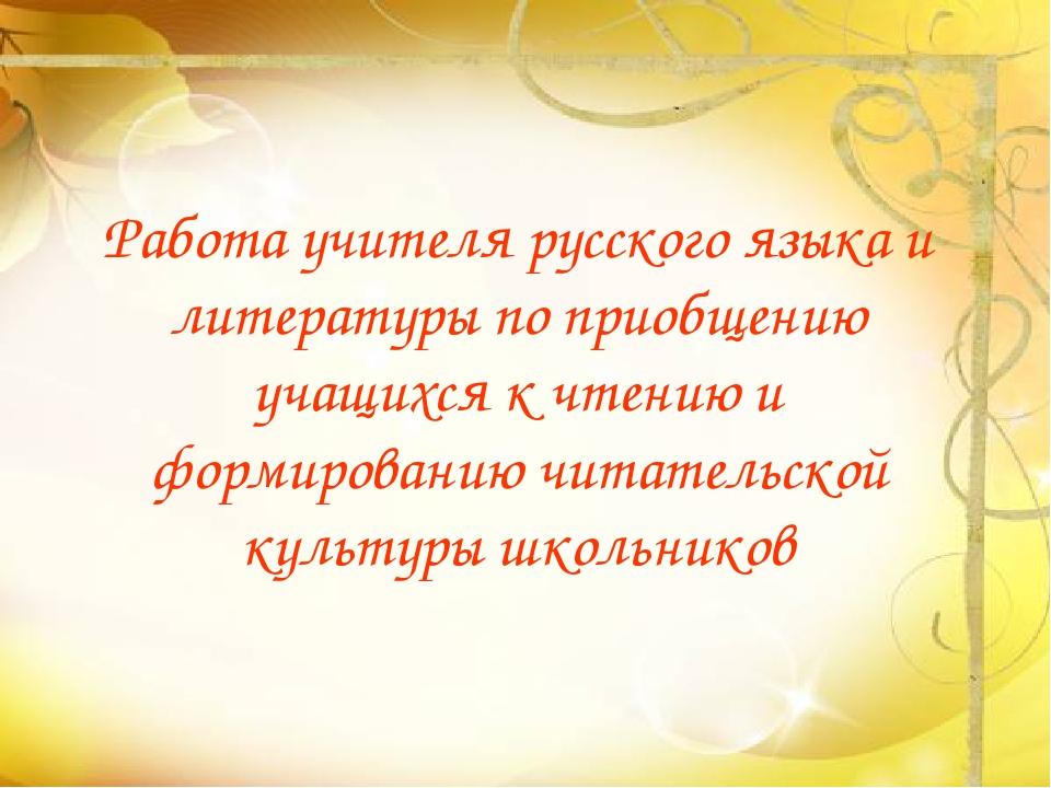 Работа учителя русского языка и литературы по приобщению учащихся к чтению и...