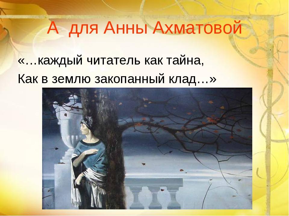 А для Анны Ахматовой «…каждый читатель как тайна, Как в землю закопанный клад…»