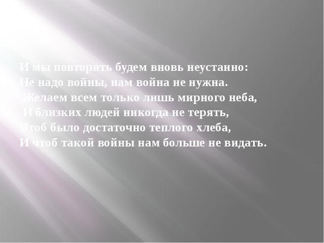И мы повторять будем вновь неустанно: Не надо войны, нам война не нужна. Жел...