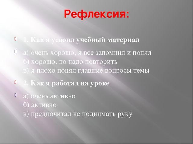 Рефлексия: 1. Как я усвоил учебный материал а) очень хорошо, я все запомнил и...