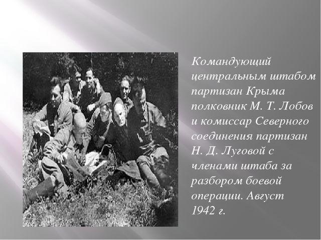 Командующий центральным штабом партизан Крыма полковник М.Т.Лобов и комисс...