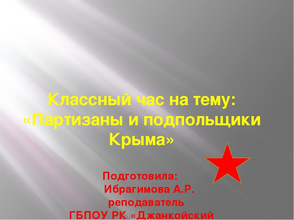 Классный час на тему: «Партизаны и подпольщики Крыма» Подготовила: Ибрагимов...