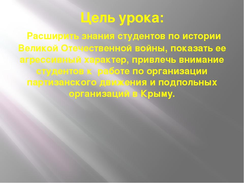 Цель урока: Расширить знания студентов по истории Великой Отечественной войны...