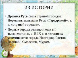 ИЗ ИСТОРИИ Древняя Русь была страной городов. Норманны называли Русь «Гардари
