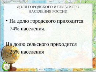 ДОЛЯ ГОРОДСКОГО И СЕЛЬСКОГО НАСЕЛЕНИЯ РОССИИ На долю городского приходится 74