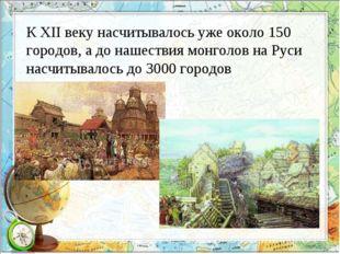 К XII веку насчитывалось уже около 150 городов, а до нашествия монголов на Ру