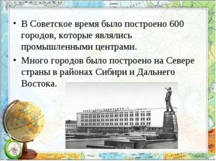 В Советское время было построено 600 городов, которые являлись промышленными