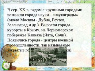 В сер. XX в. рядом с крупными городами возникли города науки - «наукограды» (
