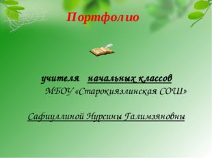 Портфолио учителя начальных классов МБОУ «Старокиязлинская СОШ» Сафиуллиной Н