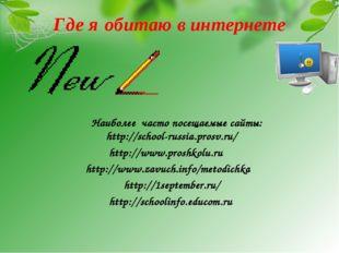 Где я обитаю в интернете Наиболее часто посещаемые сайты: http://school-russi
