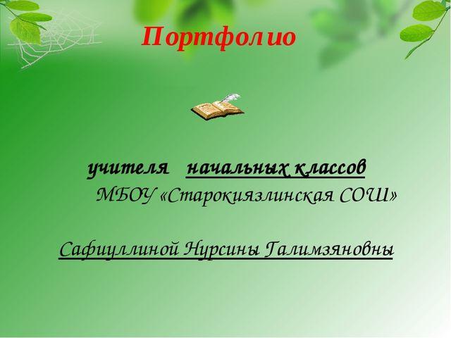 Портфолио учителя начальных классов МБОУ «Старокиязлинская СОШ» Сафиуллиной Н...