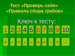 Тест «Проверь себя» «Правила сбора грибов» Ключ к тесту: 1 2 3 6 5 4 10 9 8