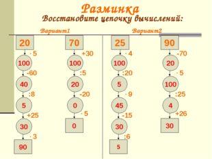 Разминка Восстановите цепочку вычислений: Вариант1 Вариант2 90 100 20 5 45 30