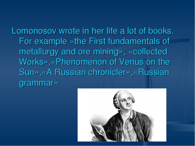 Lomonosov wrote in her life a lot of books. For example «the First fundamenta...