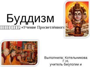 Буддизм – बुद्ध धर्म, «Учение Просветлённого» Выполнила: Котельникова Г.Н. уч