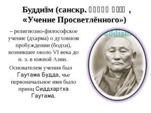 Будди́зм (санскр. बुद्ध धर्म, «Учение Просветлённого») – религиозно-философс