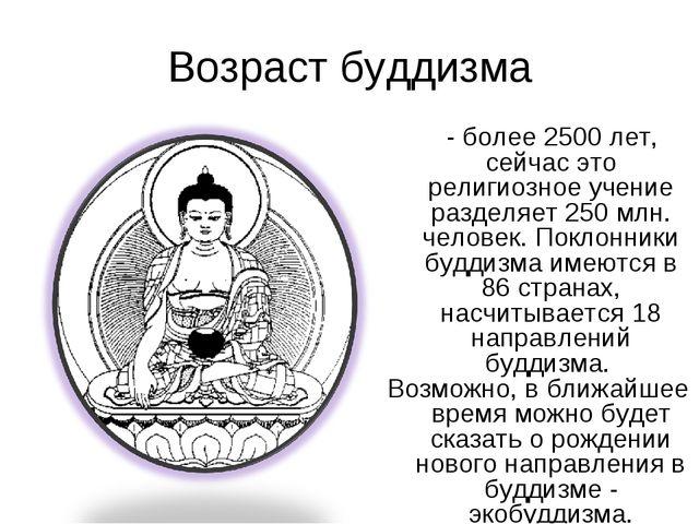 Возраст буддизма - более 2500 лет, сейчас это религиозное учение разделяет 25...
