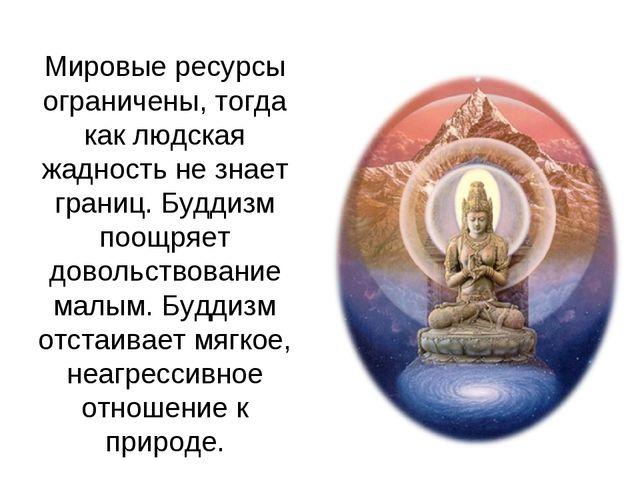 Мировые ресурсы ограничены, тогда как людская жадность не знает границ. Будди...