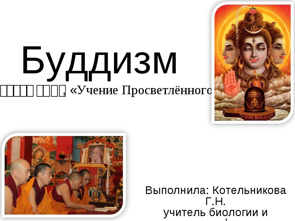 Буддизм – बुद्ध धर्म, «Учение Просветлённого» Выполнила: Котельникова Г.Н. уч...